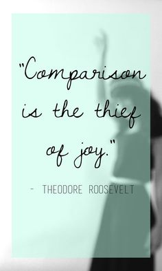 """Comparison is the thief of joy."""" - Theodore Roosevelt   Thyme-is-honey"""