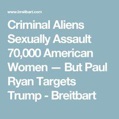 Criminal Aliens Sexually Assault 70,000 American Women — But Paul Ryan Targets Trump - Breitbart