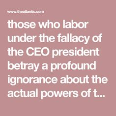 those who labor under the fallacy of the CEO president betray a profound ignorance about the actual powers of the American presidency