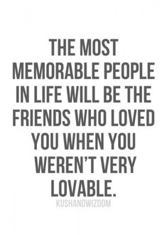 """The most memorable people in life will be the friends who loved you when you weren;t very lovable."" #friendship #quotes"