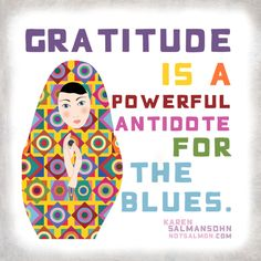 #Gratitude is a powerful antidote for the blues. - @notsalmon Karen Salmansohn Karen Salmansohn Karen Salmansohn Karen Salmansohn