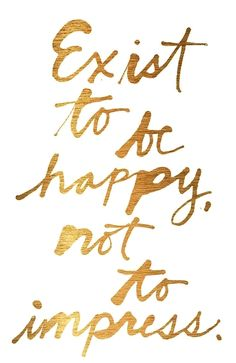 exist to be happy not to impress