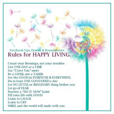 """Rules for HAPPY LIVING. Count your blessings, not your troubles Live ONE DAY at a TIME Say """"I Love You"""" more Be a GIVER, not a TAKER See the GOOD in EVERYONE & EVERYTHING Do at least ONE GOOD DEED a day Let NO LITTLE or IMAGINARY thing bother you Let go of FEAR Practice a """"DO IT NOW"""" habit Fill your life with GOOD Learn to LAUGH Learn to CRY SMILE and the world will smile with you https://www.facebook.com/UpsDownsRoundabouts/photos/p.1124932400874832/1124932400874832/?type=3&theater"""
