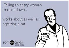 Telling an angry woman to calm down.... works about as well as baptizing a cat.  ((My husband learned this looong ago! lol.. It's easier to just stay out of the way when it gets to a certain point!!))