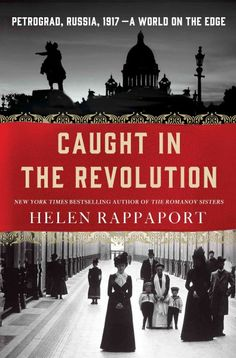Caught in the Revolution: Petrograd, Russia, 1917 - A World on the Edge, by Helen Rappaport, The New York Times Book Review, 2/26/17