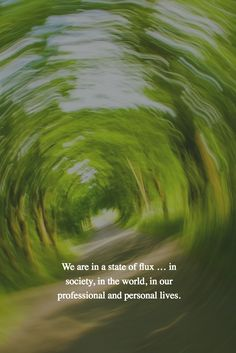We are in a state of flux … in society, in the world, in our professional and personal lives.