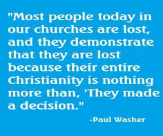 """""""Most people today in our churches are lost, and they demonstrate that hey are lost because their entire Christianity is nothing more than, 'They made a decision."""" - Paul Washer."""