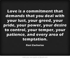 Love is a commitment that demands that you deal with your lust, your greed, your pride, your power, your desire to control, your temper, your patience, and every area of temptation.