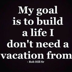 My goal is to build a life i don't need a vacation from. - Rob Hill Sr.