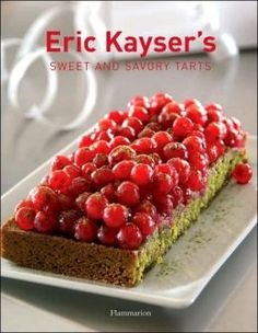 Eric Kayser's Sweet and Savory Tarts A must-have book from Paris baker Eric Kayser, whose new New York bakeries are becoming a hit!