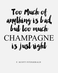 Inspirational Printable // Too much of anything is bad, but too much champagne is just right by F. Scott Fitzgerald the author of The Great