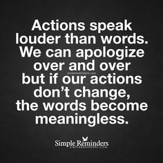 """Actions speak louder than words. We can apologize over and over but if our actions don't change the words become meaningless."" Unknown Author by mysimplereminders True Quotes, Great Quotes, Quotes To Live By, Funny Quotes, Inspirational Quotes, Qoutes, Prove It Quotes, Motivational, The Words"
