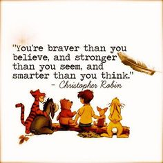 """You're braver than you believe, and stronger than you seem, and smarter than you think."" - Christopher Robin"