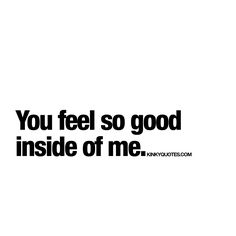 """You feel so good inside of me."" 