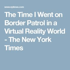 The Time I Went on Border Patrol in a Virtual Reality World - The New York Times