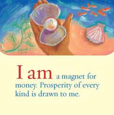 "From Facebook - ""Louise Hay"" page 8/2015.  I am a magnet for money.  Prosperity of every kind is drawn to me."