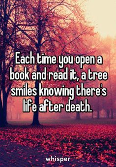 Every time you open a book and read it, a tree smile snowing there is life after death.