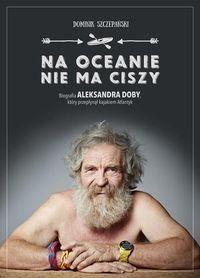 Na oceanie nie ma ciszy Biografia Aleksandra Doby, który przepłynął kajakiem Atlantyk Szczepański Dominik Agora.Księgarnia internetowa Czytam.pl