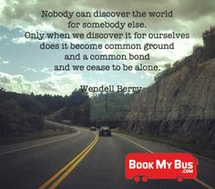 """Begin your journey...  """"Nobody can discover the world for somebody else.  Only when we discover it for ourselves does it become common ground and a common bond and we cease to be alone."""" - Wendell Berry"""