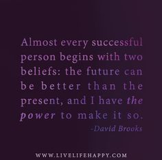 Almost every successful person begins with two beliefs: the future can better than the present, and I have the power to make it so. -David Brooks