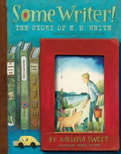 Some Writer!: The Story of E. B. White – written and illustrated by Melissa Sweet // Title under consideration for the January 2017 Mock Caldecott event hosted by Kent State University's School of Library and Information Science