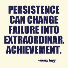 """""""Persistence can change failure into extraordinary achievement."""" – Marv Levy…"""