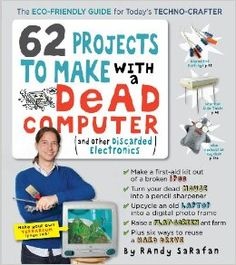 62 Projects to Make with a Dead Computer: (And Other Discarded Electronics): Randy Sarafan