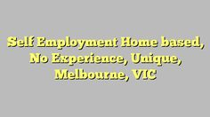 Self Employment Home based, No Experience, Unique, Melbourne, VIC