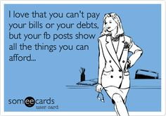I love that you can't pay your bills or your debts, but your fb posts show all the things you can afford...