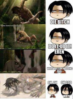 Meurt sal*pe ! Fait le, fait le ! Eren qu'est-ce que tu attend ? Livaï : Oh, ok.  Mikasa : Seigneur, pourquoi ?