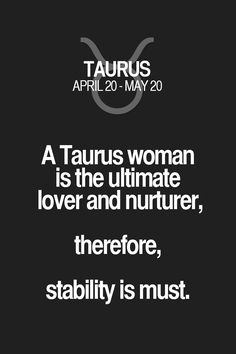 A Taurus woman is the ultimate lover and nurturer, therefore, stability is must. Taurus | Taurus Quotes | Taurus Zodiac Signs
