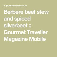 Berbere beef stew and spiced silverbeet :: Gourmet Traveller Magazine Mobile