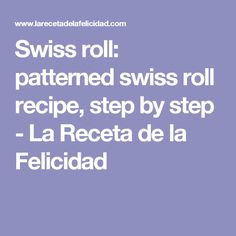 Swiss roll: patterned swiss roll recipe, step by step - La Receta de la Felicidad