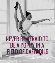 """""""Never be afraid to be a poppy in a field of daffodils"""" Michaela Deprince"""