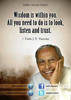 Wisdom is within you. All you need to do is to look, listen and trust. - Dada J.P. Vaswani