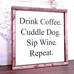 Coffee, wine and dogs...these all bring us so much joy in their own ways, don't they? Express yourself and some of your favorite things in life, with our Repeat Sign. Perfect for hanging alone or grou