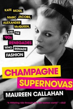 Champagne Supernovas: Kate Moss, Marc Jacobs, Alexander McQueen, and the '90s Renegades Who Remade F