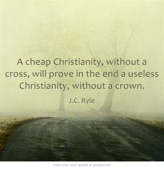"""A cheap Christianity, without a cross, will prove in the end a useless christianity, without a crown."" ~ J.C. Ryle"