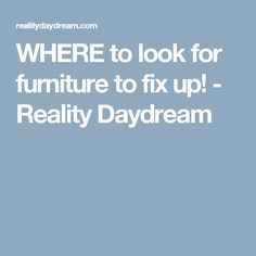 WHERE to look for furniture to fix up! - Reality Daydream