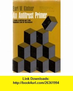 AN ANTITRUST PRIMER A GUIDE TO ANTITRUST AND TRADE REGULATION LAWS FOR BUSINESS MEN EARL W. KINTNER ,   ,  , ASIN: B000WP0UBC , tutorials , pdf , ebook , torrent , downloads , rapidshare , filesonic , hotfile , megaupload , fileserve