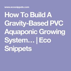 How To Build A Gravity-Based PVC Aquaponic Growing System…   Eco Snippets
