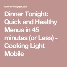 Dinner Tonight: Quick and Healthy Menus in 45 minutes (or Less) - Cooking Light Mobile