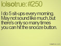 I do 5 sit-ups every morning. May not sound like much, but there's only so many times you can hit the snooze button.