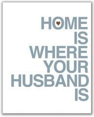 My home is where Bryan Daley is (my hubby)