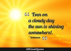 Even on a cloudy day the sun is shining somewhere! Unknown  http://bit.ly/1WPlWM3