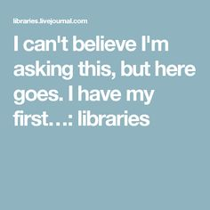 I can't believe I'm asking this, but here goes. I have my first…: libraries