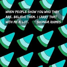 "Hmmm. Shonda Says It Best ""When People Show You Are Believe Them."" As I teenager growing up there were countless times that I gave friends and guys the benefit of the doubt and disregarded if they treat me poorly based on who I thought they could be. The truth is that potential is one hell of a thing. But as one of my professors in school once told me ""it just means you haven't done anything yet."" end scene Lol. . . . #neversettle #motivation #soul #quotestoliveby #quoteoftheday #heart…"