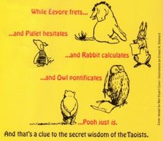 While Eeyore frets. and Piglet hesitates . and Rabbit calculates . and Owl pontificates . Pooh just is. ~ The Tao of Pooh Tao Of Pooh Quotes, Zen Quotes, Winnie The Pooh Quotes, Quotes To Live By, Taoism Quotes, Inspirational Quotes, Wise Quotes, Book Quotes, Positive Quotes