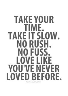 take your time. take it slow. no rush. no fuss. love like you've never loved before.