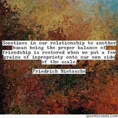 Sometimes in our relationship to another human being the proper balance of friendship is restored when we put a few grains of impropriety onto our own... - Quotes Codex